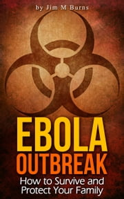 Ebola Outbreak: How to Survive and Protect Your Family ebook by Jim M Burns