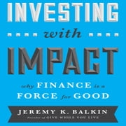 Investing With Impact - Why Finance is a Force for Good audiobook by Jeremy Balkin