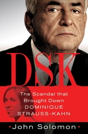 DSK - The Scandal That Brought Down Dominique Strauss-Kahn ebook by John Solomon