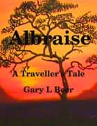 Albraise a Traveller's Tale ebook by Gary L Beer