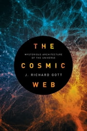 The Cosmic Web - Mysterious Architecture of the Universe ebook by J. Richard Gott