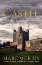 Castle - A History of the Buildings that Shaped Medieval Britain ebook by Marc Morris