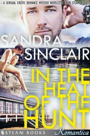 In the Heat of the Hunt - A Sensual Erotic Romance Mystery Novelette from Steam Books ebook by Sandra Sinclair,Steam Books
