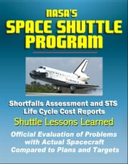 NASA's Space Shuttle Program: Shortfalls Assessment and STS Life Cycle Cost Reports - Shuttle Lessons Learned, Official Evaluation of Problems with Actual Spacecraft Compared to Plans and Targets ebook by Progressive Management