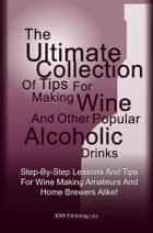 The Ultimate Collection Of Tips For Making Wine And Other Popular Alcoholic Drinks ebook by KMS Publishing