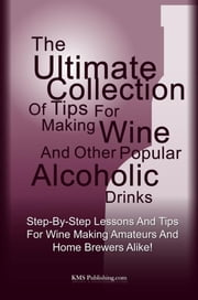 The Ultimate Collection Of Tips For Making Wine And Other Popular Alcoholic Drinks - Step-By-Step Lessons And Tips For Wine Making Amateurs And Home Brewers Alike! ebook by KMS Publishing