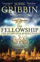 The Fellowship - The Story of a Revolution ebook by John Gribbin