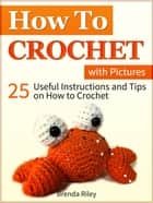 How to Crochet: 25 Useful Instructions and Tips on How to Crochet (with Pictures) ebook by Brenda Riley