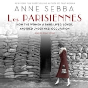 Les Parisiennes - How the Women of Paris Lived, Loved, and Died Under Nazi Occupation audiobook by Anne Sebba