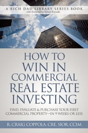 How To Win In Commercial Real Estate Investing - Find, Evaluate & Purchase Your First Commercial Property - in 9 Weeks Or Less ebook by R. Craig Coppola