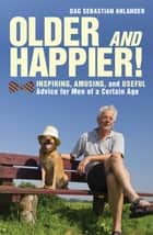 Older and Happier! - Inspiring, Amusing, and Useful Advice for Men of a Certain Age ebook by Dag Sebastian Ahlander