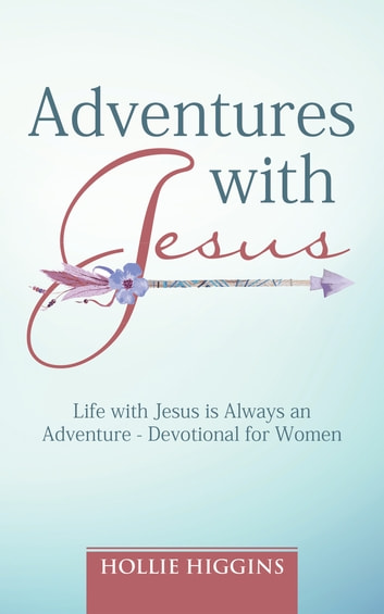 Adventures with Jesus - Life with Jesus Is Always an Adventure - Devotional for Women ebook by Hollie Higgins