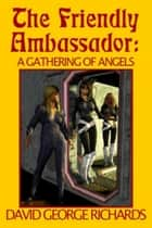 The Friendly Ambassador: A Gathering of Angels ebook by David George Richards