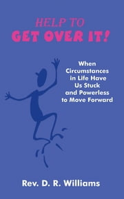 Help to GET OVER IT! - When Circumstances in Life Have Us Stuck and Powerless to Move Forward ebook by Rev. D. R. Williams