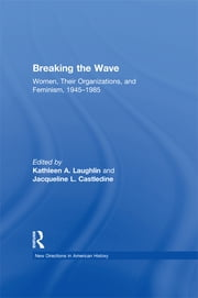 Breaking the Wave: Women, Their Organizations, and Feminism, 1945–1985 ebook by Kathleen A. Laughlin,Jacqueline Castledine