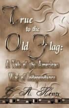 True To The Old Flag ebook by G. A. Henty