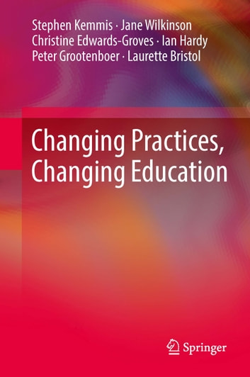 Changing Practices, Changing Education ebook by Stephen Kemmis,Jane Wilkinson,Christine Edwards-Groves,Ian Hardy,Peter Grootenboer,Laurette Bristol
