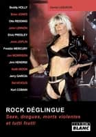 ROCK DEGLINGUE - Sexe, drogues, morts violentes et tutti frutti ebook by Daniel Lesueur