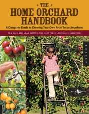 The Home Orchard Handbook - A Complete Guide to Growing Your Own Fruit Trees Anywhere ebook by Cem Akin,Leah Rottke