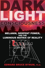 Dark Light Consciousness - Melanin, Serpent Power, and the Luminous Matrix of Reality ebook by Edward Bruce Bynum, Ph.D.
