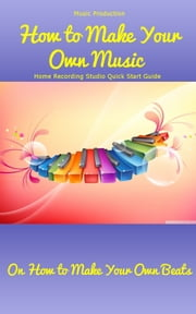 Music Production: How to Make Your Own Music – Home Recording Studio Quick Start Guide On How to Make Your Own Beats - The Complete Process of Recording ebook by Ken Morrison