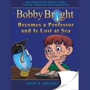 Bobby Bright Becomes a Professor and Is Lost at Sea & Meets His Maker: The Shocking Truth is Revealed! - The Story of the World's First Talking Christmas Tree Lightbulb audiobook by John R. Brooks