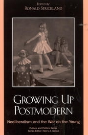 Growing Up Postmodern - Neoliberalism and the War on the Young ebook by Ronald Strickland,Jennifer Drake,Henry A. Giroux,Margaret Henderson,Angela E. Hubler,David M. Jones,Elizabeth Kleinfeld,Andrew Kurtz,Bill Osgerby,Jerry Phillips,Tim Scheie,Gary L. Smith,Astra Taylor