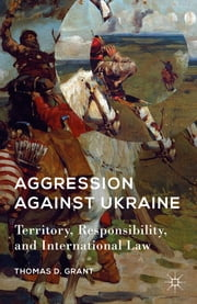 Aggression against Ukraine - Territory, Responsibility, and International Law ebook by Thomas D. Grant