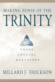 Making Sense of the Trinity (Three Crucial Questions) - Three Crucial Questions ebook by Millard J. Erickson