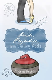Pride, Prejudice, and Curling Rocks ebook by Andrea Marie Brokaw