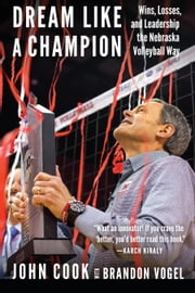 Dream Like a Champion - Wins, Losses, and Leadership the Nebraska Volleyball Way ebook by Brandon Vogel, John Cook