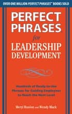 Perfect Phrases for Leadership Development: Hundreds of Ready-to-Use Phrases for Guiding Employees to Reach the Next Level ebook by Meryl Runion, Wendy Mack