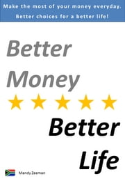 Better Money Better Life - Make the most of your money everyday... better choices for a better life! ebook by Mandy Zeeman