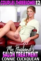 My Husband's Salon Treatment : Couples Threesomes 12 - Couples Threesomes, #12 ebook by Connie Cuckquean