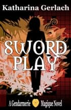 Swordplay - A Gendarmerie Magique Novel ebook by Katharina Gerlach