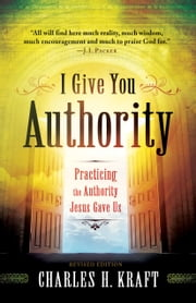 I Give You Authority - Practicing the Authority Jesus Gave Us ebook by Charles H. Kraft