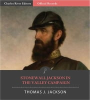 Official Records of the Union and Confederate Armies: General Stonewall Jacksons Reports on the Shenandoah Valley Campaign ebook by Stonewall Jackson