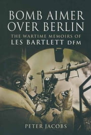 Bomb Aimer Over Berlin - The Wartime Memoirs of Les Bartlett DFM ebook by Peter Jacobs