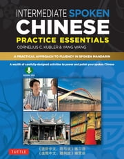 Intermediate Spoken Chinese Practice Essentials - A Wealth of Activities to Enhance Your Spoken Mandarin (Downloadable Audio Included) ebook by Cornelius C. Kubler,Yang Wang