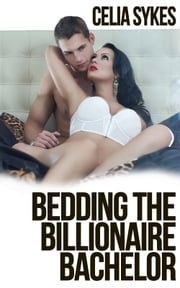 Bedding the Billionaire Bachelor - An Erotic Romance ebook by Celia Sykes