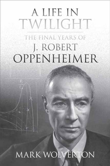 A Life in Twilight - The Final Years of J. Robert Oppenheimer eBook by Mark Wolverton