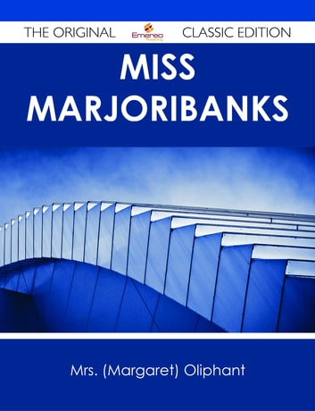 Miss Marjoribanks - The Original Classic Edition ebook by Mrs. (Margaret) Oliphant
