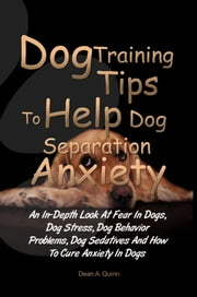 Dog Training Tips To Help Dog Separation Anxiety - An In-Depth Look At Fear In Dogs, Dog Stress, Dog Behavior Problems, Dog Sedatives And How To Cure Anxiety In Dogs ebook by Dean A. Quinn