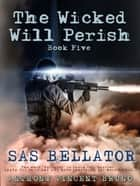 SAS BELLATOR - The Wicked Will Perish ( 5 ) ebook by Anthony Vincent Bruno
