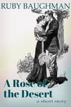 A Rose of the Desert ebook by Ruby Baughman