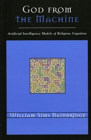 God from the Machine - Artificial Intelligence Models of Religious Cognition ebook by William Sims Bainbridge