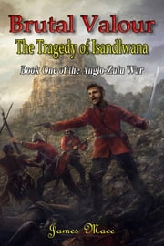 Brutal Valour - The Tragedy of Isandlwana ebook by James Mace