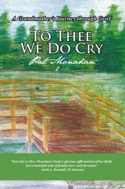 To Thee We Do Cry - A Grandmother's Journey through Grief ebook by Pat Monahan