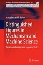 Distinguished Figures in Mechanism and Machine Science - Their Contributions and Legacies, Part 3 ebook by Marco Ceccarelli