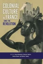 Colonial Culture in France since the Revolution ebook by Pascal Blanchard, Sandrine Lemaire, Nicolas Bancel,...